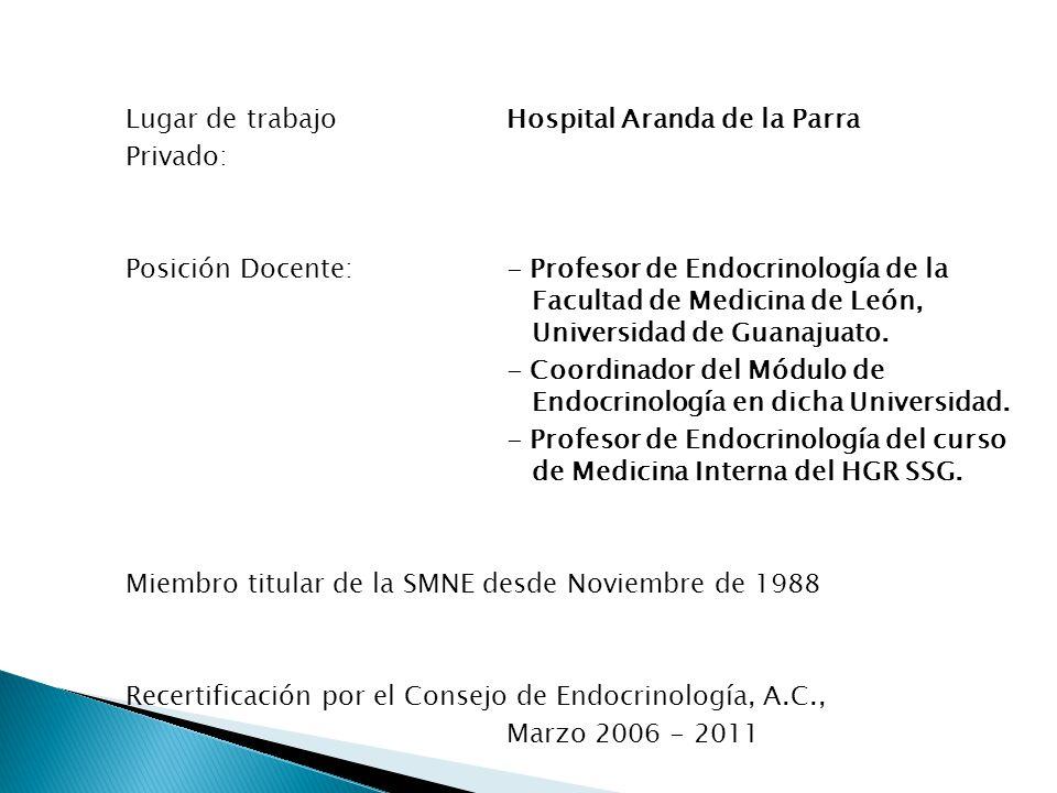 Lugar de trabajo Hospital Aranda de la Parra Privado: Posición Docente: - Profesor de Endocrinología de la Facultad de Medicina de León, Universidad de Guanajuato.