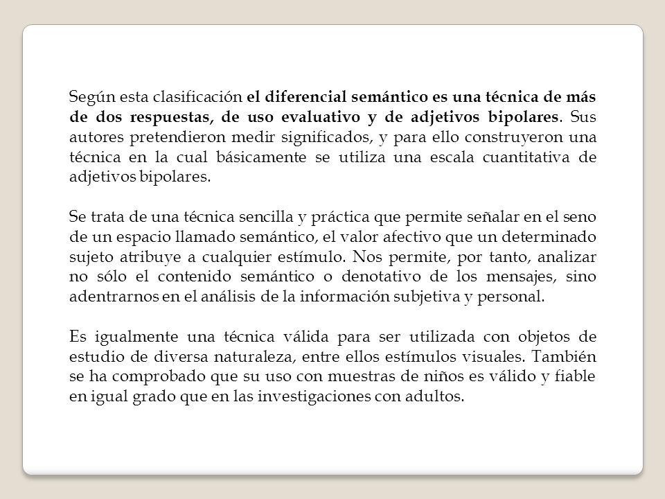 Según esta clasificación el diferencial semántico es una técnica de más de dos respuestas, de uso evaluativo y de adjetivos bipolares. Sus autores pretendieron medir significados, y para ello construyeron una técnica en la cual básicamente se utiliza una escala cuantitativa de adjetivos bipolares.