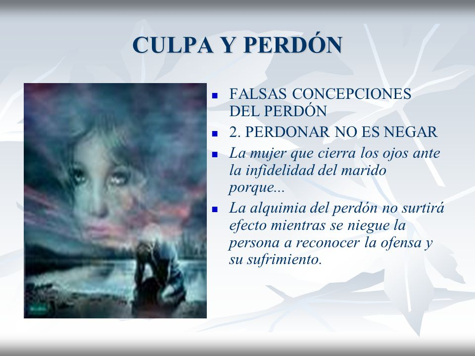 CULPA Y PERDÓN FALSAS CONCEPCIONES DEL PERDÓN 2. PERDONAR NO ES NEGAR