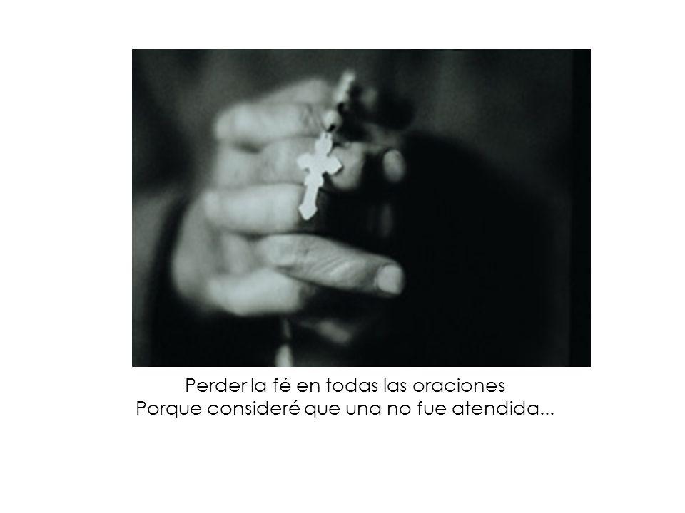 Perder la fé en todas las oraciones Porque consideré que una no fue atendida...
