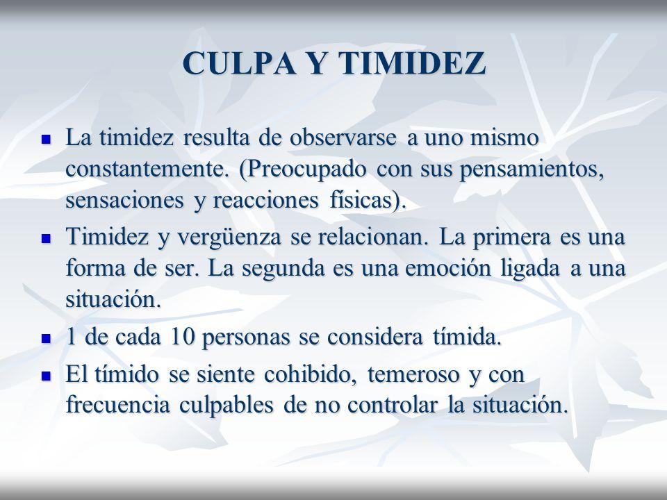 CULPA Y TIMIDEZ La timidez resulta de observarse a uno mismo constantemente. (Preocupado con sus pensamientos, sensaciones y reacciones físicas).
