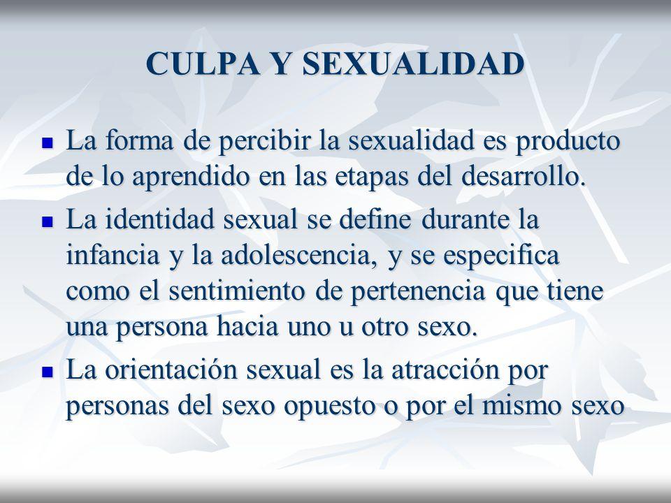 CULPA Y SEXUALIDAD La forma de percibir la sexualidad es producto de lo aprendido en las etapas del desarrollo.