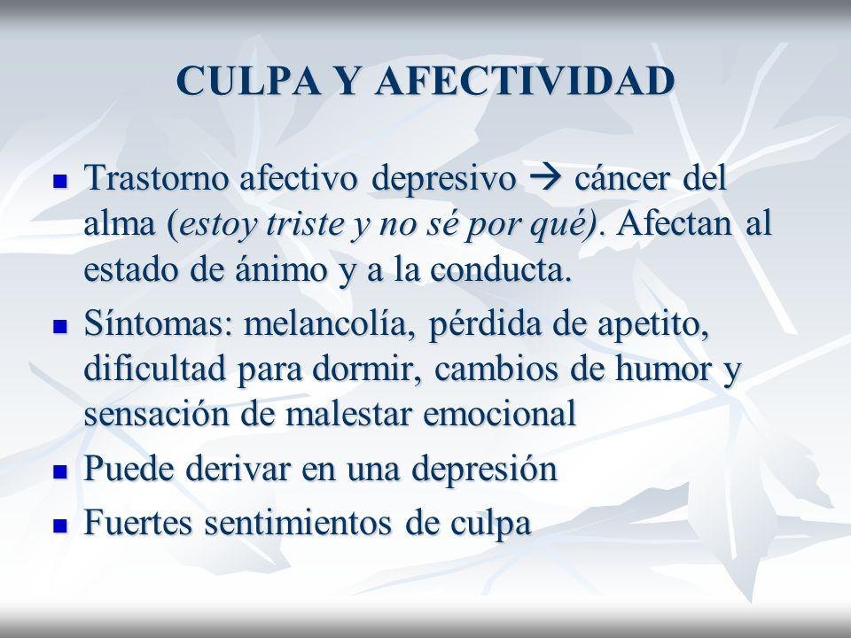 CULPA Y AFECTIVIDAD Trastorno afectivo depresivo  cáncer del alma (estoy triste y no sé por qué). Afectan al estado de ánimo y a la conducta.