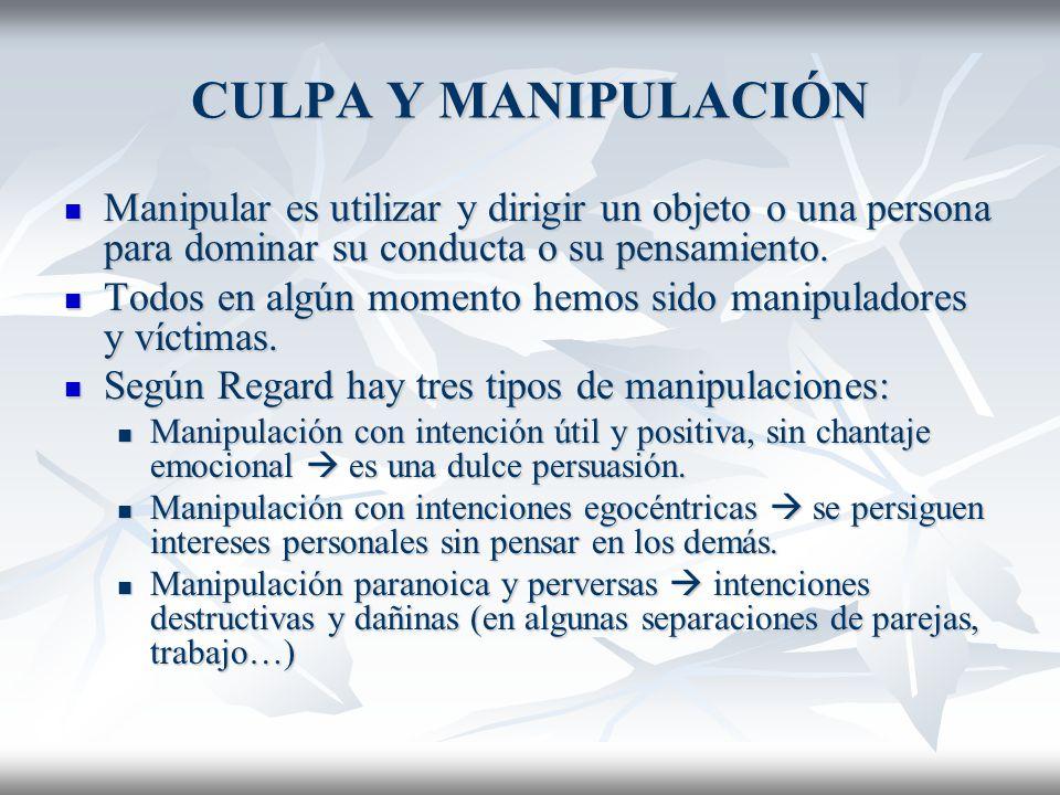 CULPA Y MANIPULACIÓN Manipular es utilizar y dirigir un objeto o una persona para dominar su conducta o su pensamiento.