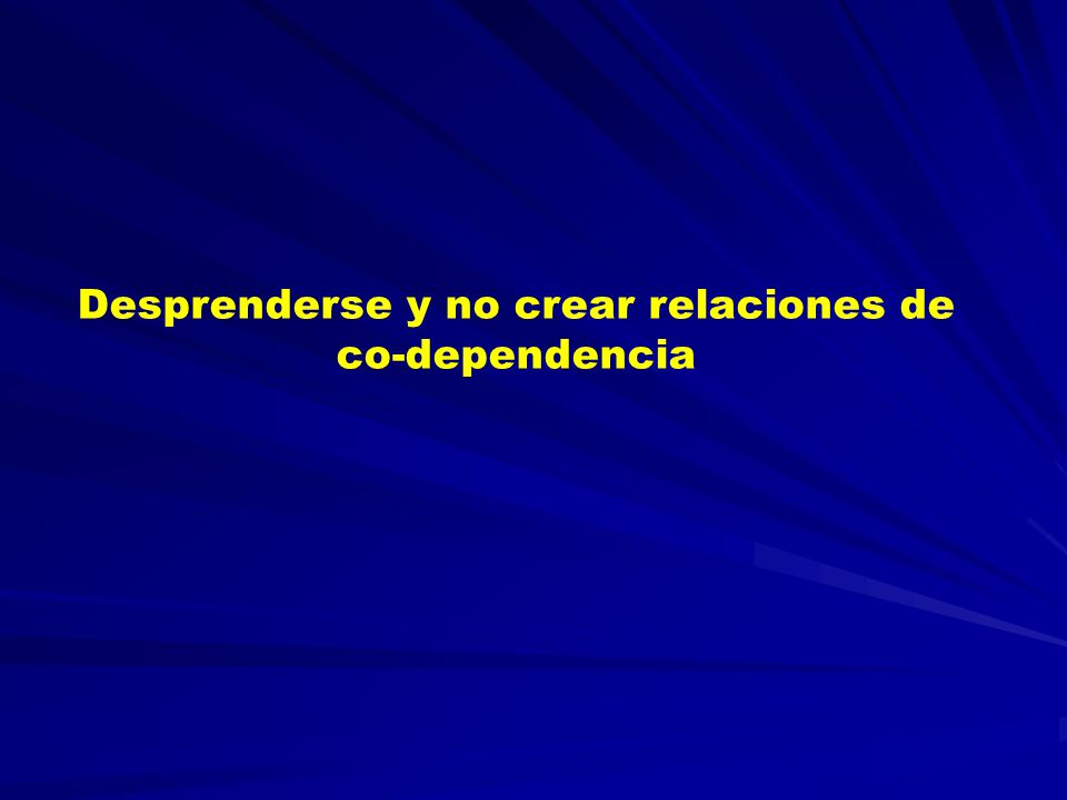 Desprenderse y no crear relaciones de co-dependencia