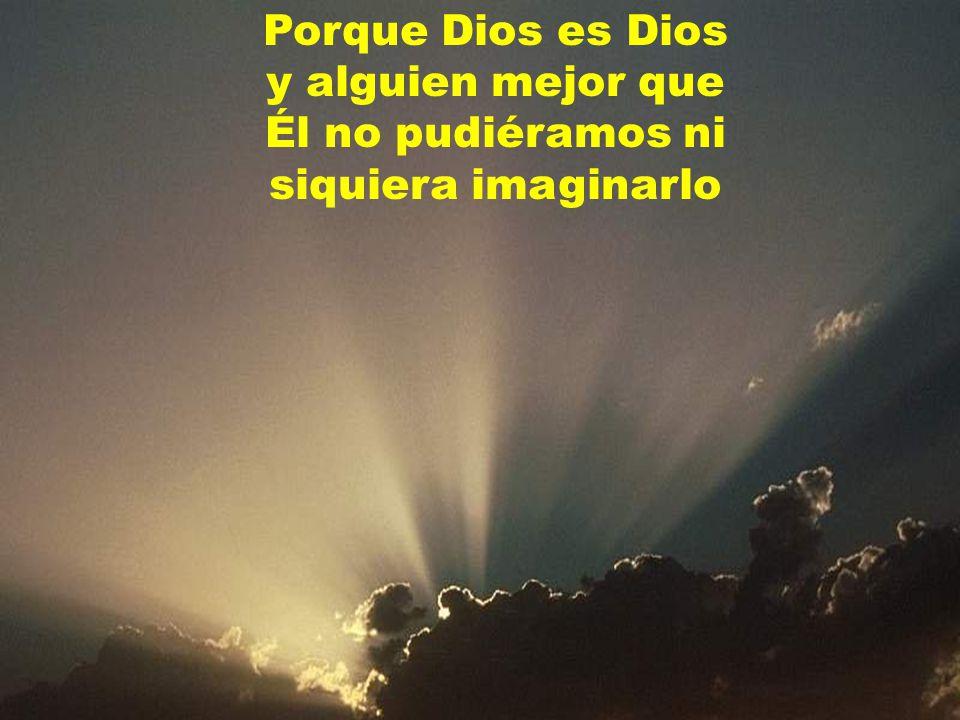Porque Dios es Dios y alguien mejor que Él no pudiéramos ni siquiera imaginarlo