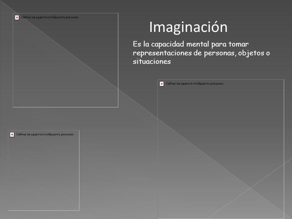 Imaginación Es la capacidad mental para tomar representaciones de personas, objetos o situaciones