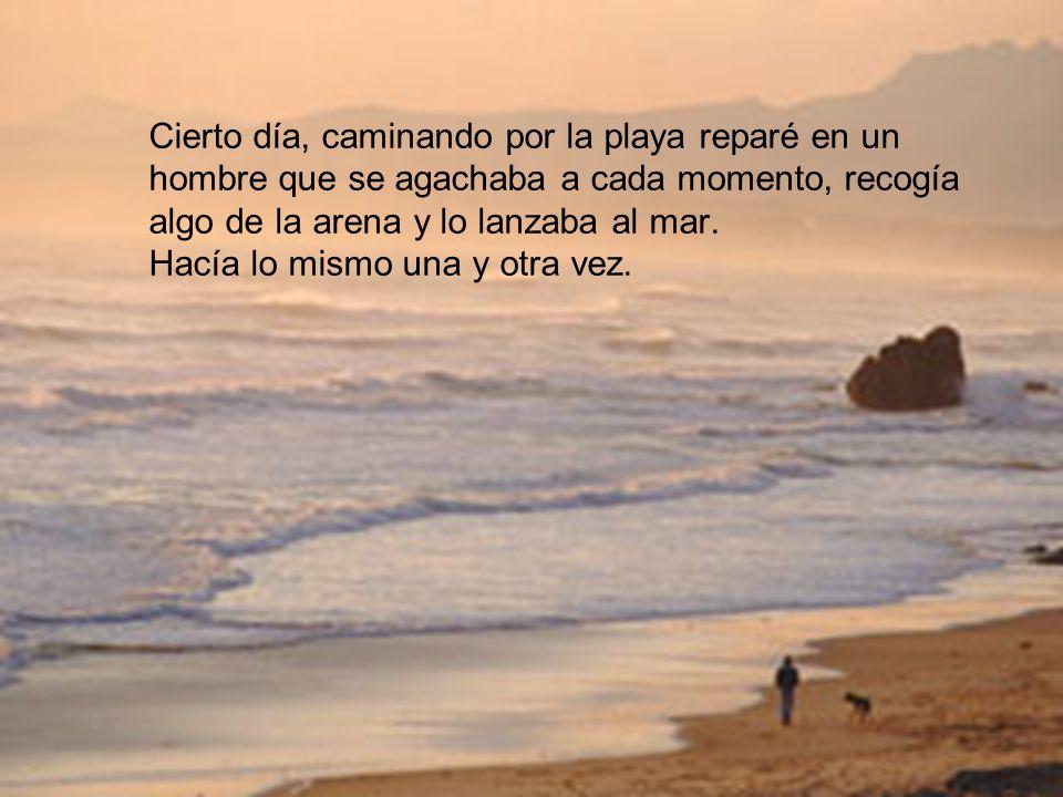 Cierto día, caminando por la playa reparé en un hombre que se agachaba a cada momento, recogía algo de la arena y lo lanzaba al mar.
