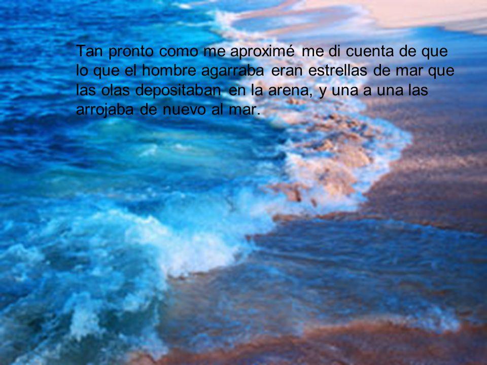 Tan pronto como me aproximé me di cuenta de que lo que el hombre agarraba eran estrellas de mar que las olas depositaban en la arena, y una a una las arrojaba de nuevo al mar.