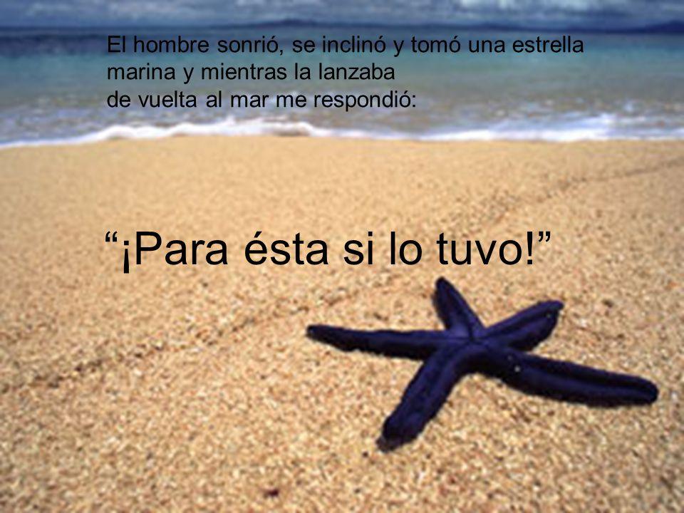 El hombre sonrió, se inclinó y tomó una estrella marina y mientras la lanzaba de vuelta al mar me respondió: