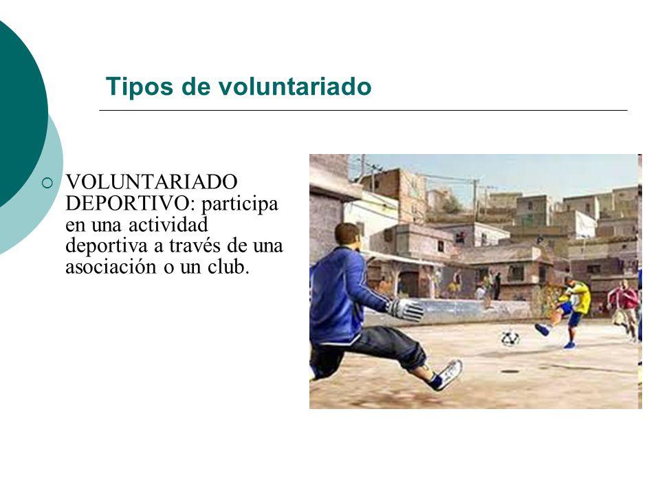 Tipos de voluntariado VOLUNTARIADO DEPORTIVO: participa en una actividad deportiva a través de una asociación o un club.