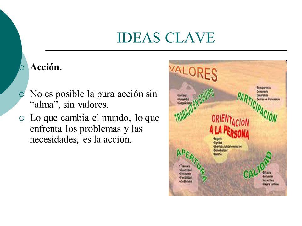 IDEAS CLAVE Acción. No es posible la pura acción sin alma , sin valores.