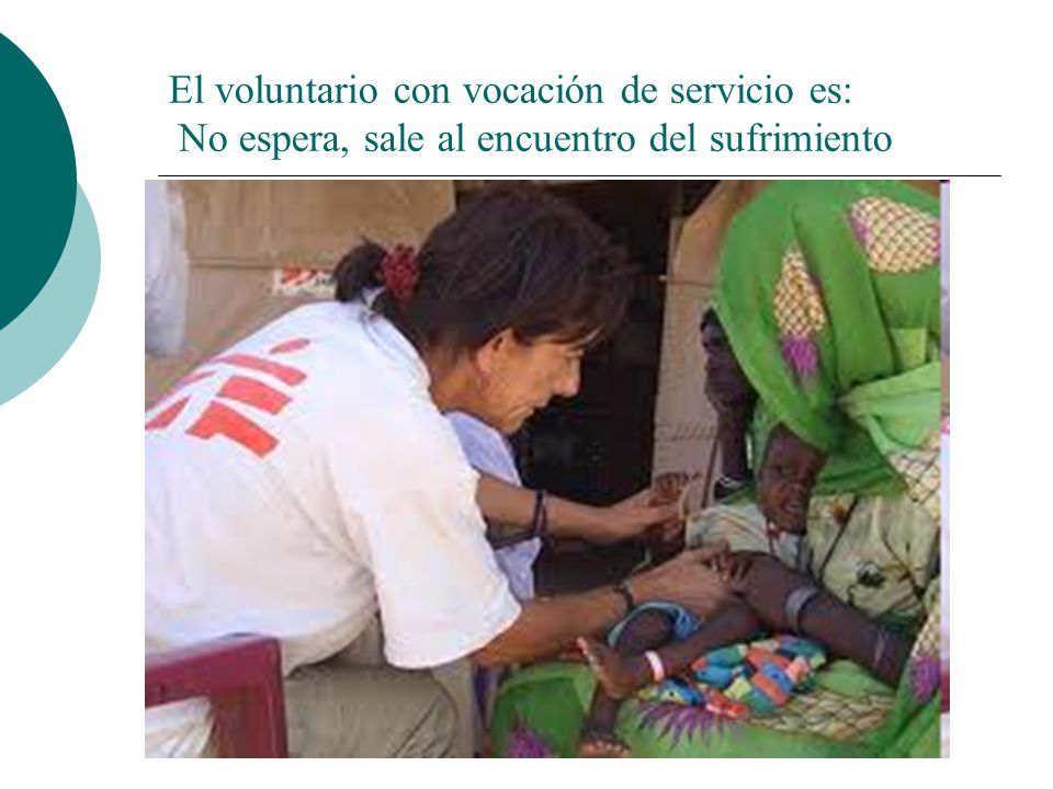 El voluntario con vocación de servicio es: No espera, sale al encuentro del sufrimiento