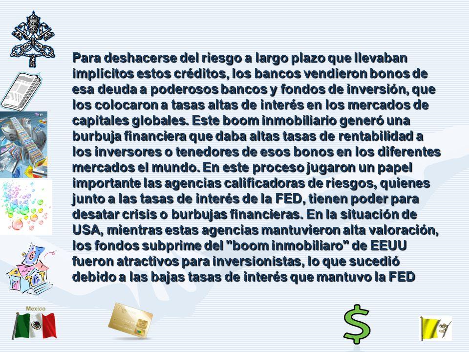 Para deshacerse del riesgo a largo plazo que llevaban implícitos estos créditos, los bancos vendieron bonos de esa deuda a poderosos bancos y fondos de inversión, que los colocaron a tasas altas de interés en los mercados de capitales globales.