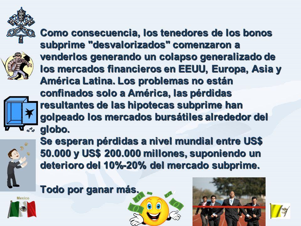 Como consecuencia, los tenedores de los bonos subprime desvalorizados comenzaron a venderlos generando un colapso generalizado de los mercados financieros en EEUU, Europa, Asia y América Latina.