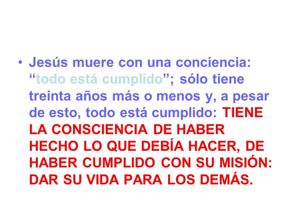 Jesús muere con una conciencia: todo está cumplido ; sólo tiene treinta años más o menos y, a pesar de esto, todo está cumplido: TIENE LA CONSCIENCIA DE HABER HECHO LO QUE DEBÍA HACER, DE HABER CUMPLIDO CON SU MISIÓN: DAR SU VIDA PARA LOS DEMÁS.