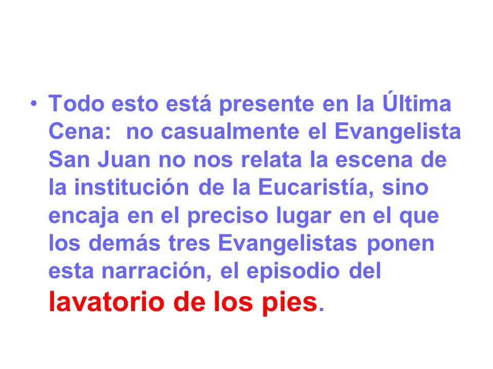 Todo esto está presente en la Última Cena: no casualmente el Evangelista San Juan no nos relata la escena de la institución de la Eucaristía, sino encaja en el preciso lugar en el que los demás tres Evangelistas ponen esta narración, el episodio del lavatorio de los pies.