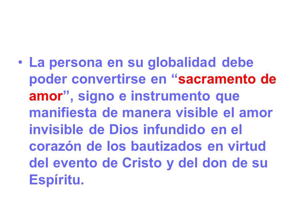 La persona en su globalidad debe poder convertirse en sacramento de amor , signo e instrumento que manifiesta de manera visible el amor invisible de Dios infundido en el corazón de los bautizados en virtud del evento de Cristo y del don de su Espíritu.