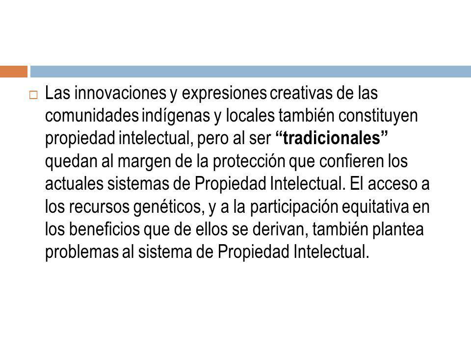 Las innovaciones y expresiones creativas de las comunidades indígenas y locales también constituyen propiedad intelectual, pero al ser tradicionales quedan al margen de la protección que confieren los actuales sistemas de Propiedad Intelectual.