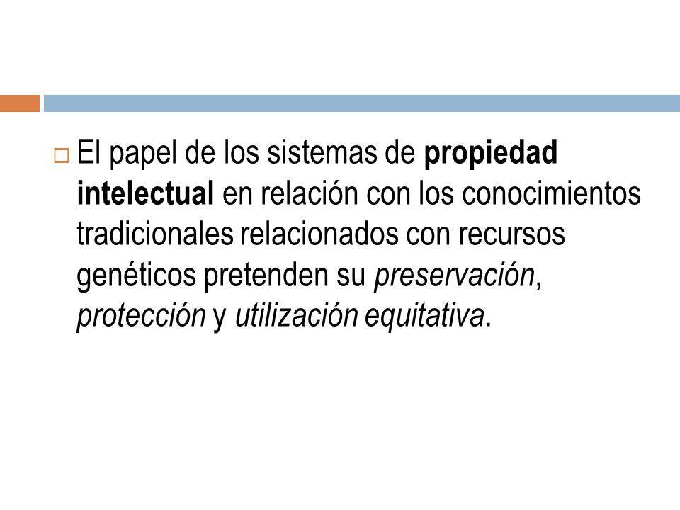 El papel de los sistemas de propiedad intelectual en relación con los conocimientos tradicionales relacionados con recursos genéticos pretenden su preservación, protección y utilización equitativa.
