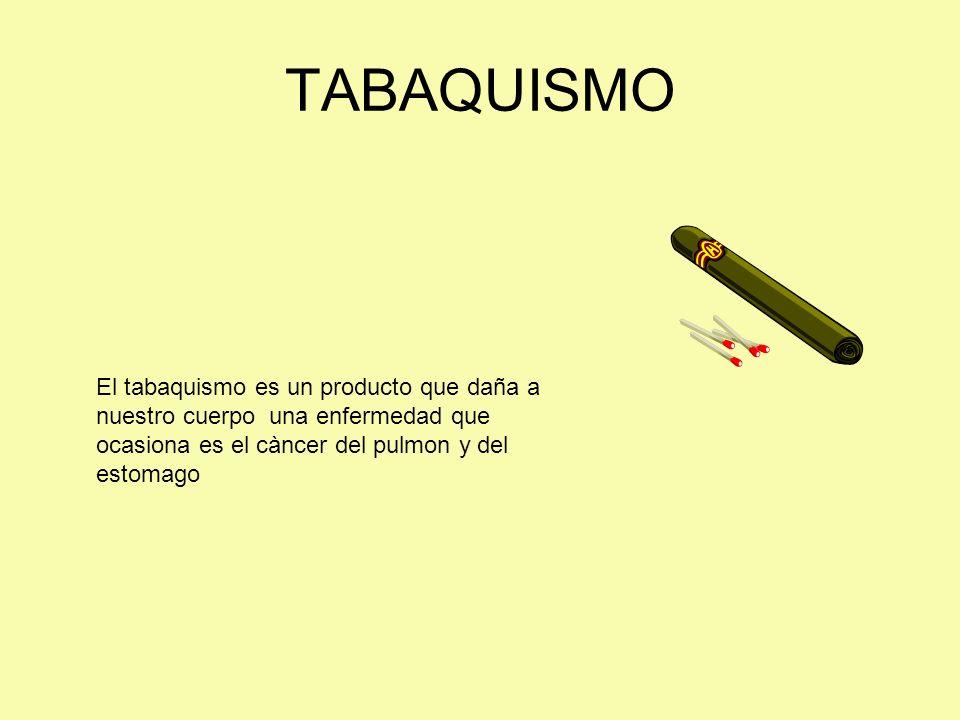 TABAQUISMOEl tabaquismo es un producto que daña a nuestro cuerpo una enfermedad que ocasiona es el càncer del pulmon y del estomago.