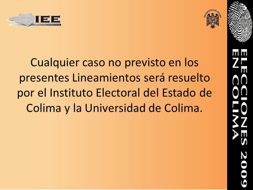 Cualquier caso no previsto en los presentes Lineamientos será resuelto por el Instituto Electoral del Estado de Colima y la Universidad de Colima.