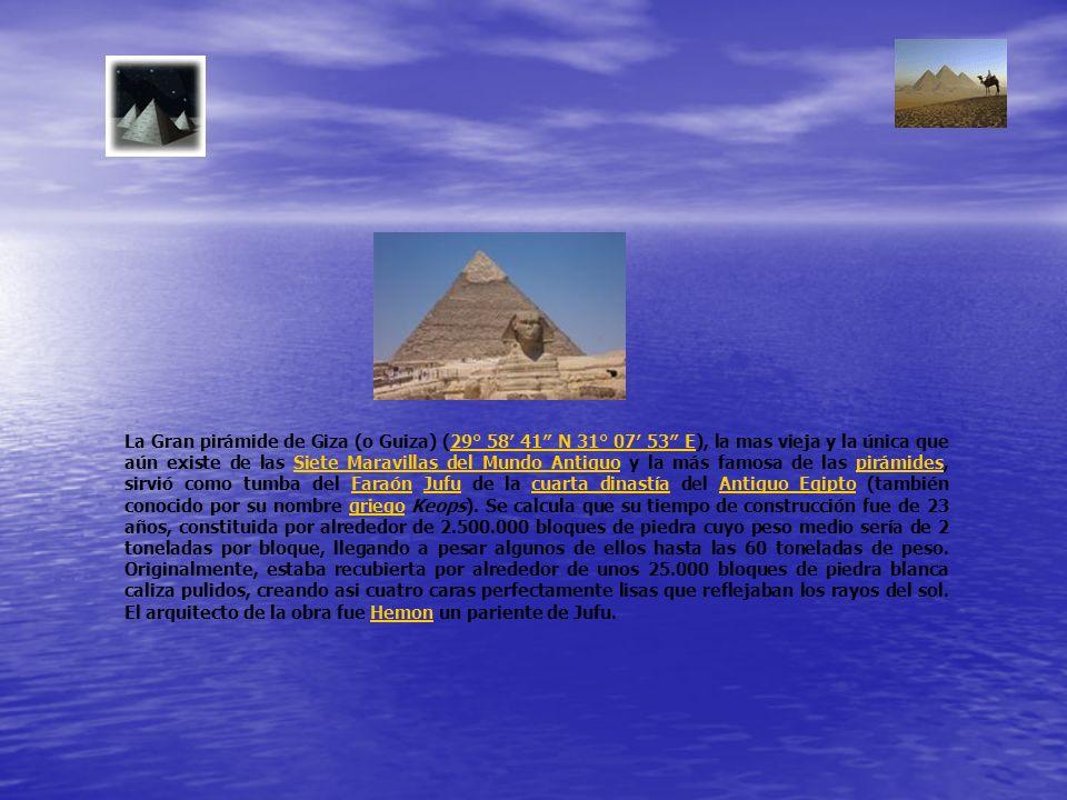 La Gran pirámide de Giza (o Guiza) (29° 58′ 41″ N 31° 07′ 53″ E), la mas vieja y la única que aún existe de las Siete Maravillas del Mundo Antiguo y la más famosa de las pirámides, sirvió como tumba del Faraón Jufu de la cuarta dinastía del Antiguo Egipto (también conocido por su nombre griego Keops).