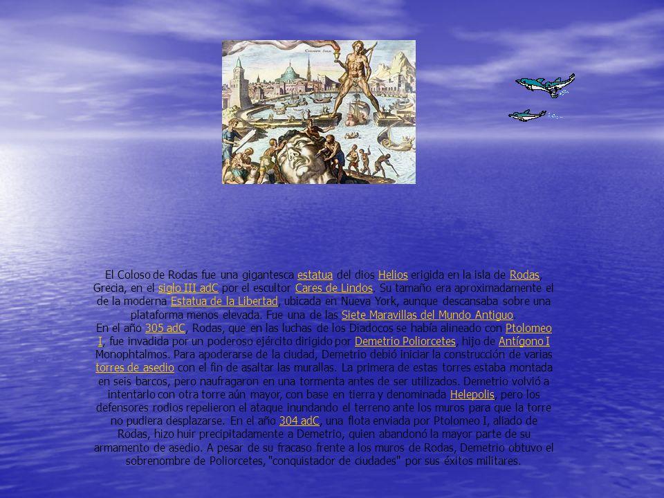 El Coloso de Rodas fue una gigantesca estatua del dios Helios erigida en la isla de Rodas, Grecia, en el siglo III adC por el escultor Cares de Lindos. Su tamaño era aproximadamente el de la moderna Estatua de la Libertad, ubicada en Nueva York, aunque descansaba sobre una plataforma menos elevada. Fue una de las Siete Maravillas del Mundo Antiguo.