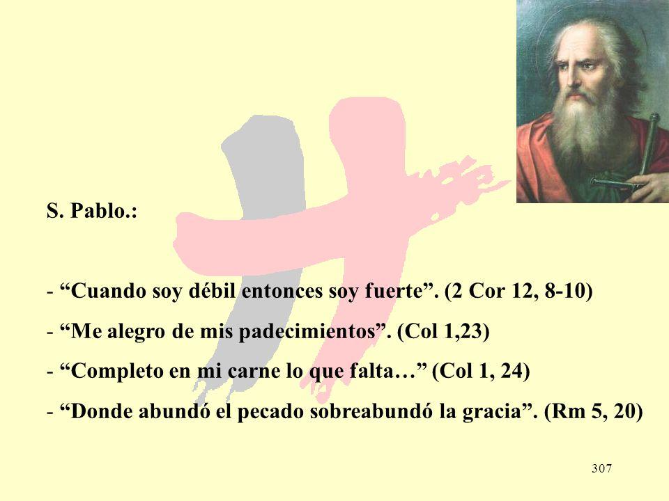 S. Pablo.: Cuando soy débil entonces soy fuerte . (2 Cor 12, 8-10) Me alegro de mis padecimientos . (Col 1,23)