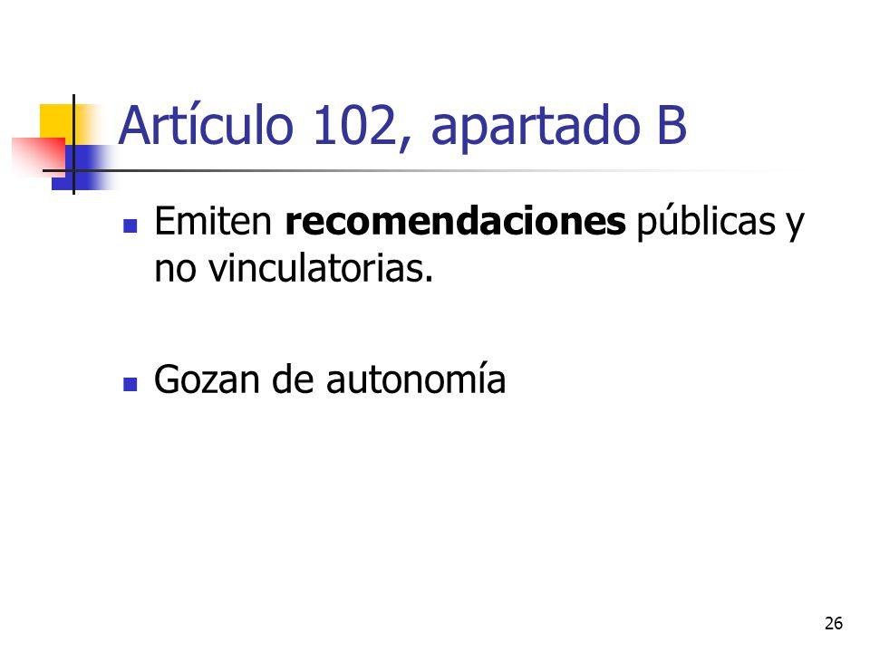 Artículo 102, apartado B Emiten recomendaciones públicas y no vinculatorias. Gozan de autonomía