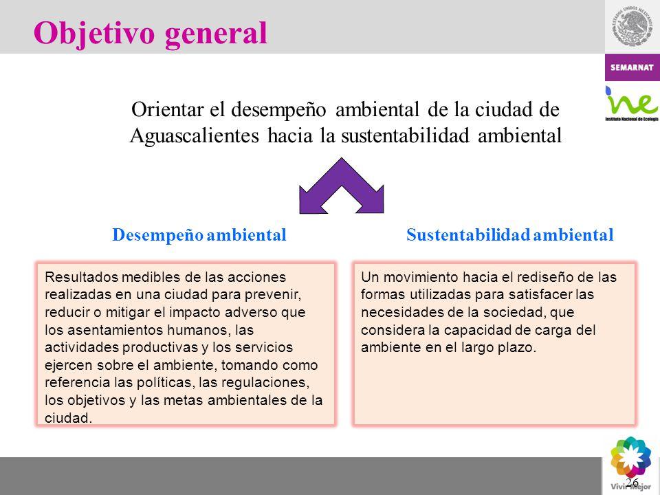 Objetivo general Orientar el desempeño ambiental de la ciudad de Aguascalientes hacia la sustentabilidad ambiental.