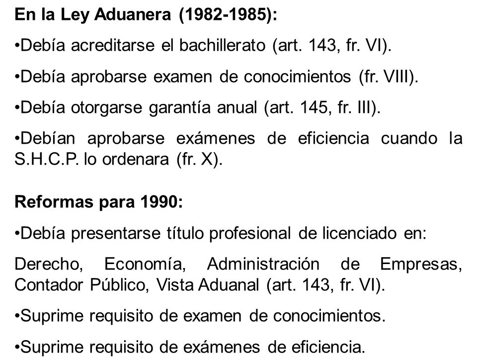 En la Ley Aduanera (1982-1985): Debía acreditarse el bachillerato (art. 143, fr. VI). Debía aprobarse examen de conocimientos (fr. VIII).