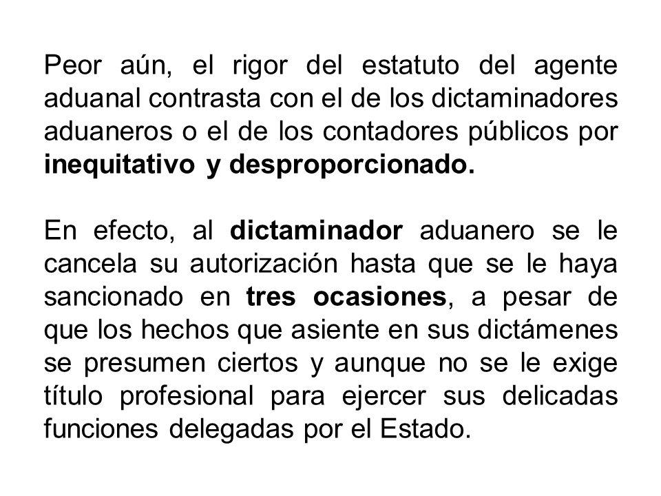 Peor aún, el rigor del estatuto del agente aduanal contrasta con el de los dictaminadores aduaneros o el de los contadores públicos por inequitativo y desproporcionado.