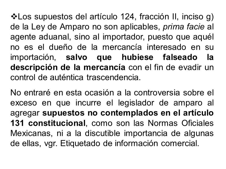 Los supuestos del artículo 124, fracción II, inciso g) de la Ley de Amparo no son aplicables, prima facie al agente aduanal, sino al importador, puesto que aquél no es el dueño de la mercancía interesado en su importación, salvo que hubiese falseado la descripción de la mercancía con el fin de evadir un control de auténtica trascendencia.