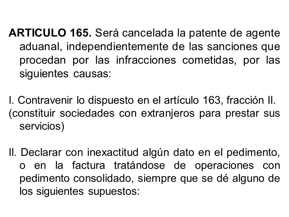 ARTICULO 165. Será cancelada la patente de agente aduanal, independientemente de las sanciones que procedan por las infracciones cometidas, por las siguientes causas: