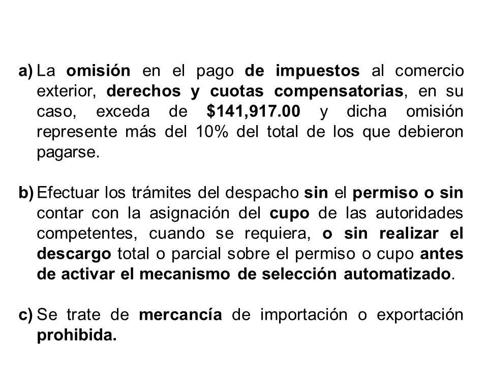 a) La omisión en el pago de impuestos al comercio exterior, derechos y cuotas compensatorias, en su caso, exceda de $141,917.00 y dicha omisión represente más del 10% del total de los que debieron pagarse.