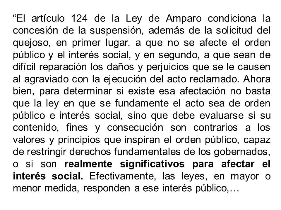 El artículo 124 de la Ley de Amparo condiciona la concesión de la suspensión, además de la solicitud del quejoso, en primer lugar, a que no se afecte el orden público y el interés social, y en segundo, a que sean de difícil reparación los daños y perjuicios que se le causen al agraviado con la ejecución del acto reclamado.