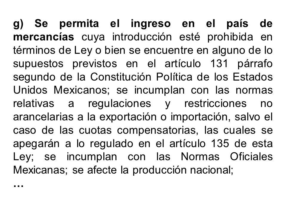 g) Se permita el ingreso en el país de mercancías cuya introducción esté prohibida en términos de Ley o bien se encuentre en alguno de lo supuestos previstos en el artículo 131 párrafo segundo de la Constitución Política de los Estados Unidos Mexicanos; se incumplan con las normas relativas a regulaciones y restricciones no arancelarias a la exportación o importación, salvo el caso de las cuotas compensatorias, las cuales se apegarán a lo regulado en el artículo 135 de esta Ley; se incumplan con las Normas Oficiales Mexicanas; se afecte la producción nacional;