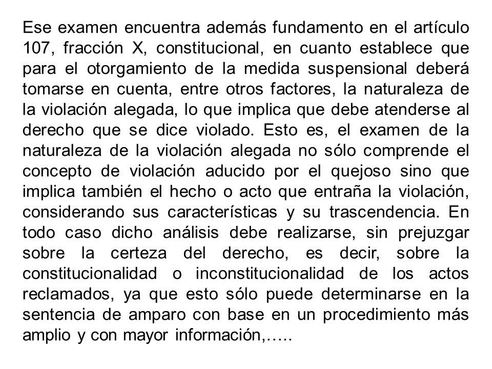 Ese examen encuentra además fundamento en el artículo 107, fracción X, constitucional, en cuanto establece que para el otorgamiento de la medida suspensional deberá tomarse en cuenta, entre otros factores, la naturaleza de la violación alegada, lo que implica que debe atenderse al derecho que se dice violado.