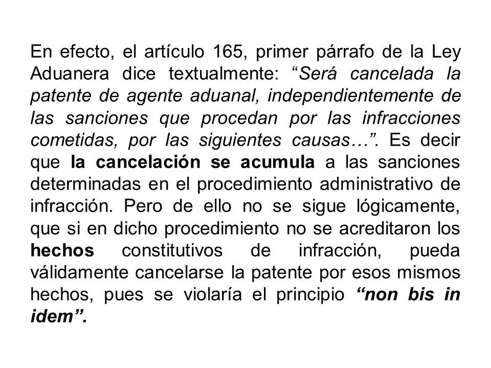 En efecto, el artículo 165, primer párrafo de la Ley Aduanera dice textualmente: Será cancelada la patente de agente aduanal, independientemente de las sanciones que procedan por las infracciones cometidas, por las siguientes causas… .