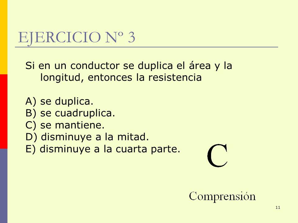 EJERCICIO Nº 3 Si en un conductor se duplica el área y la longitud, entonces la resistencia. A) se duplica.