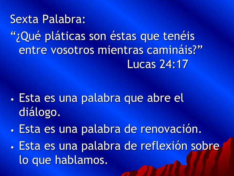 Sexta Palabra: ¿Qué pláticas son éstas que tenéis entre vosotros mientras camináis Lucas 24:17.