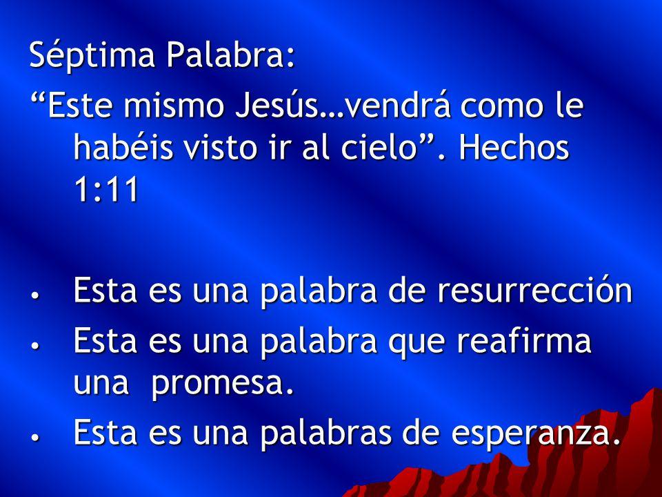 Séptima Palabra: Este mismo Jesús…vendrá como le habéis visto ir al cielo . Hechos 1:11. Esta es una palabra de resurrección.