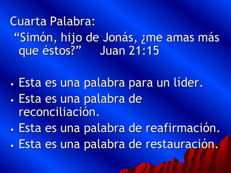 Cuarta Palabra: Simón, hijo de Jonás, ¿me amas más que éstos Juan 21:15. Esta es una palabra para un líder.
