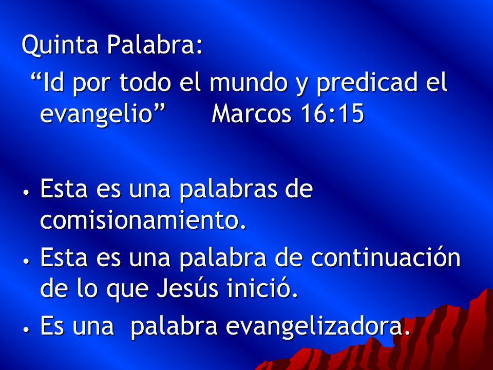 Quinta Palabra: Id por todo el mundo y predicad el evangelio Marcos 16:15. Esta es una palabras de comisionamiento.