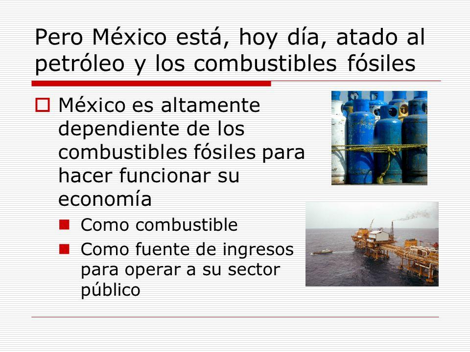 Pero México está, hoy día, atado al petróleo y los combustibles fósiles