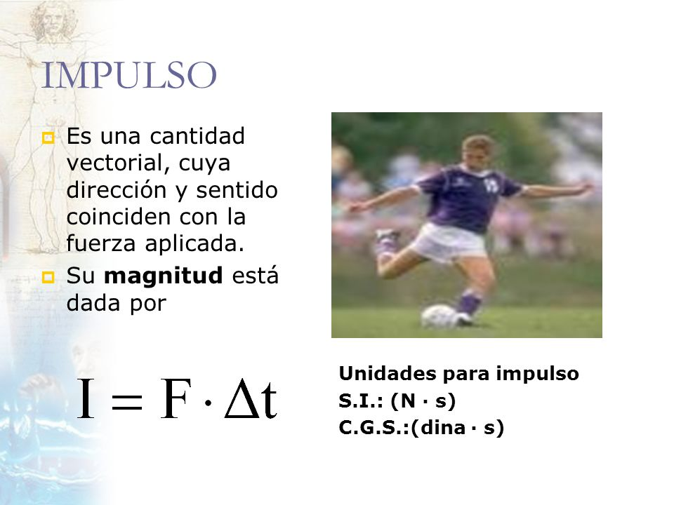 IMPULSO Es una cantidad vectorial, cuya dirección y sentido coinciden con la fuerza aplicada. Su magnitud está dada por.