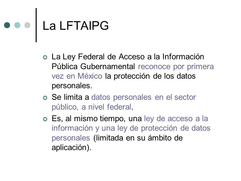 La LFTAIPG La Ley Federal de Acceso a la Información Pública Gubernamental reconoce por primera vez en México la protección de los datos personales.