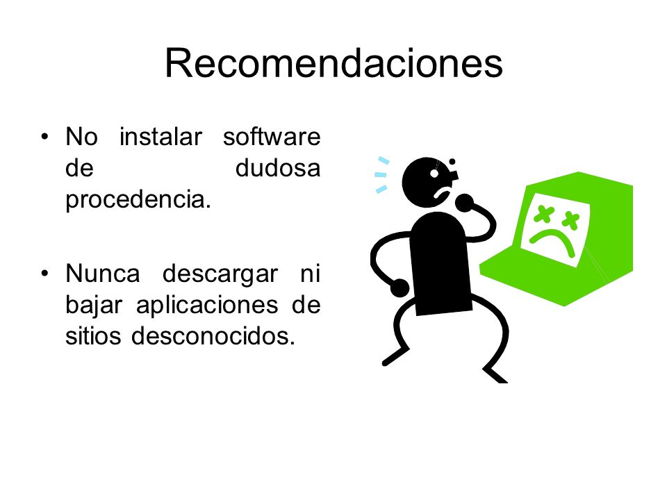 Recomendaciones No instalar software de dudosa procedencia.