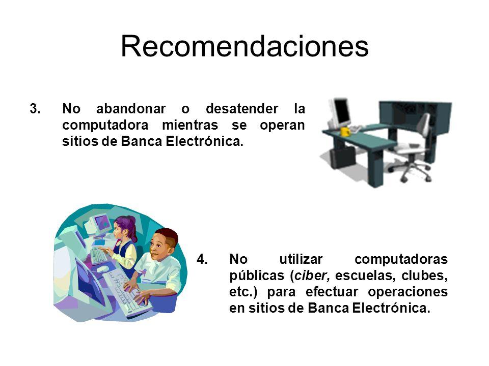 RecomendacionesNo abandonar o desatender la computadora mientras se operan sitios de Banca Electrónica.